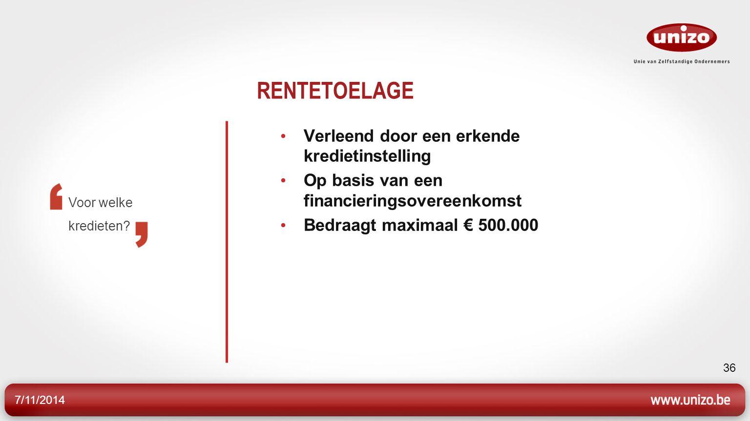 7/11/2014 36 RENTETOELAGE Verleend door een erkende kredietinstelling Op basis van een financieringsovereenkomst Bedraagt maximaal € 500.000 Voor welke kredieten?