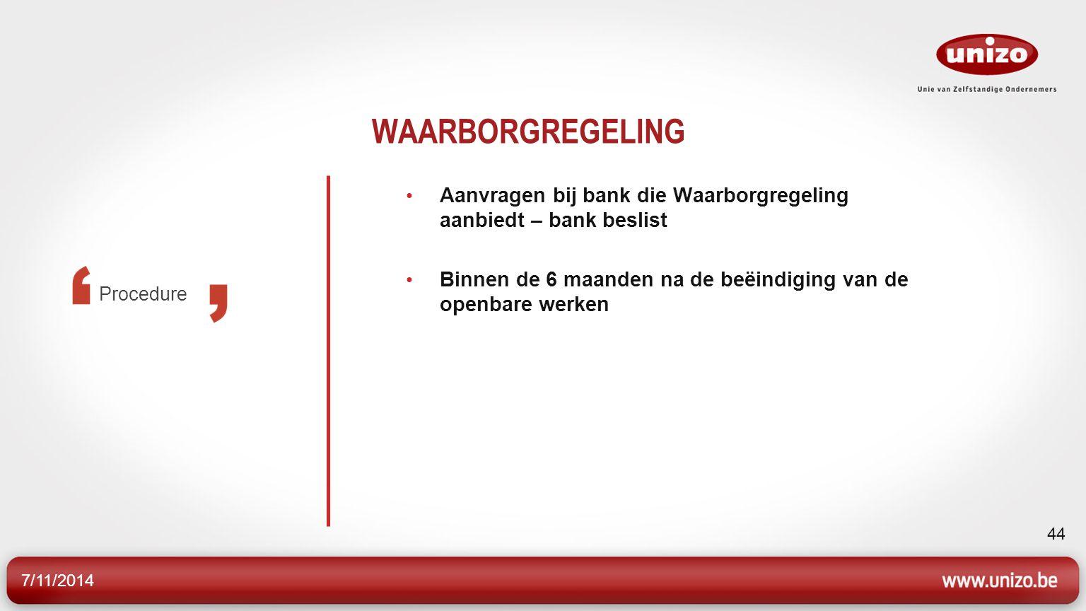 7/11/2014 44 WAARBORGREGELING Aanvragen bij bank die Waarborgregeling aanbiedt – bank beslist Binnen de 6 maanden na de beëindiging van de openbare werken Procedure