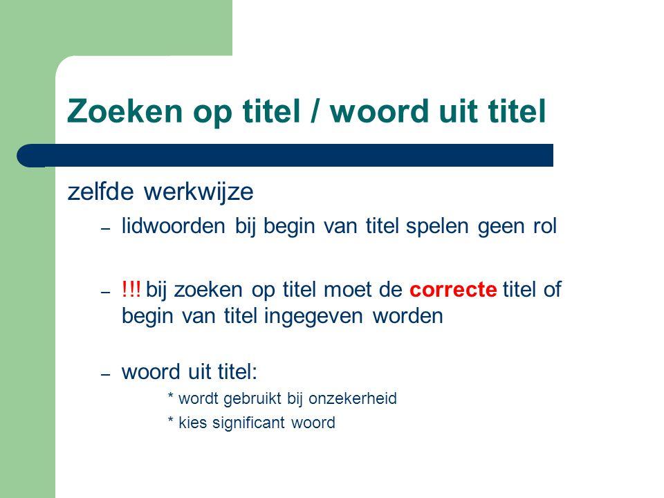 Zoeken op titel / woord uit titel zelfde werkwijze – lidwoorden bij begin van titel spelen geen rol – !!.