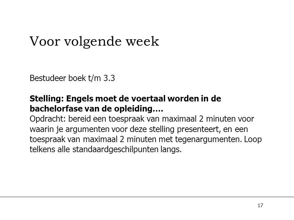 17 Voor volgende week Bestudeer boek t/m 3.3 Stelling: Engels moet de voertaal worden in de bachelorfase van de opleiding…. Opdracht: bereid een toesp