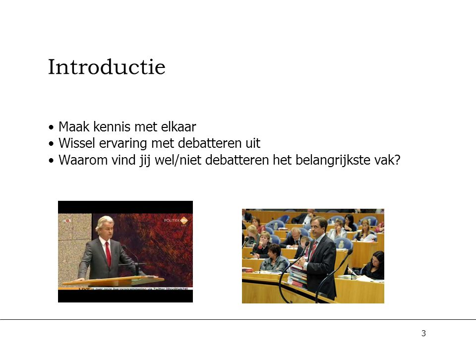 3 Introductie Maak kennis met elkaar Wissel ervaring met debatteren uit Waarom vind jij wel/niet debatteren het belangrijkste vak?