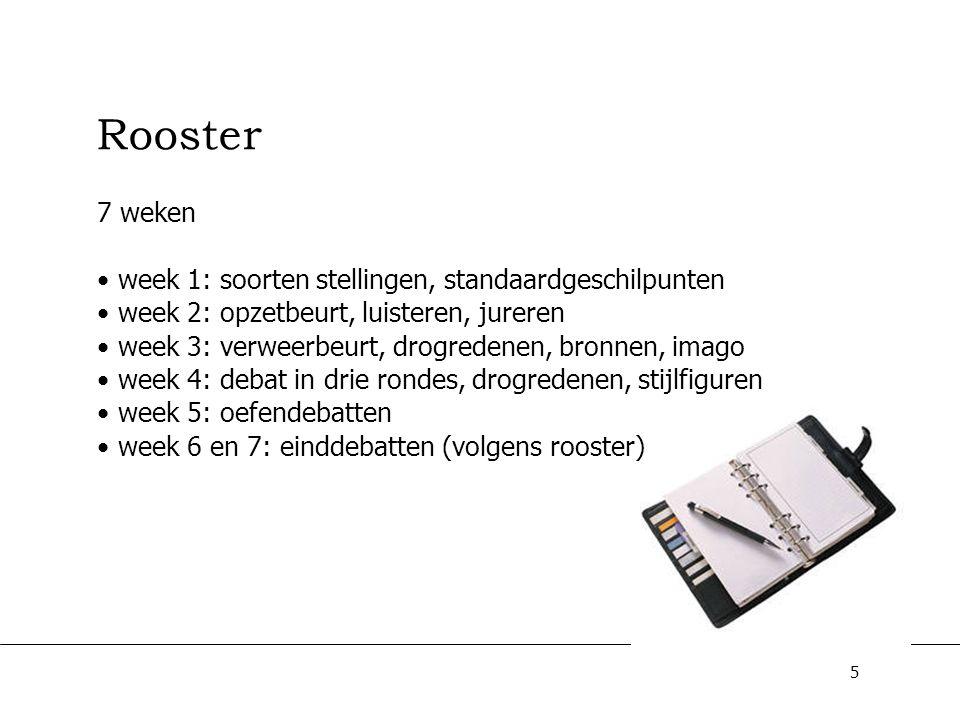 5 Rooster 7 weken week 1: soorten stellingen, standaardgeschilpunten week 2: opzetbeurt, luisteren, jureren week 3: verweerbeurt, drogredenen, bronnen