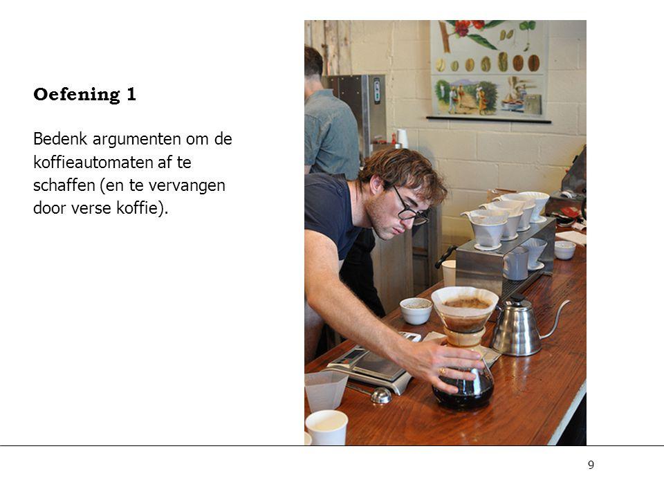 9 Oefening 1 Bedenk argumenten om de koffieautomaten af te schaffen (en te vervangen door verse koffie).