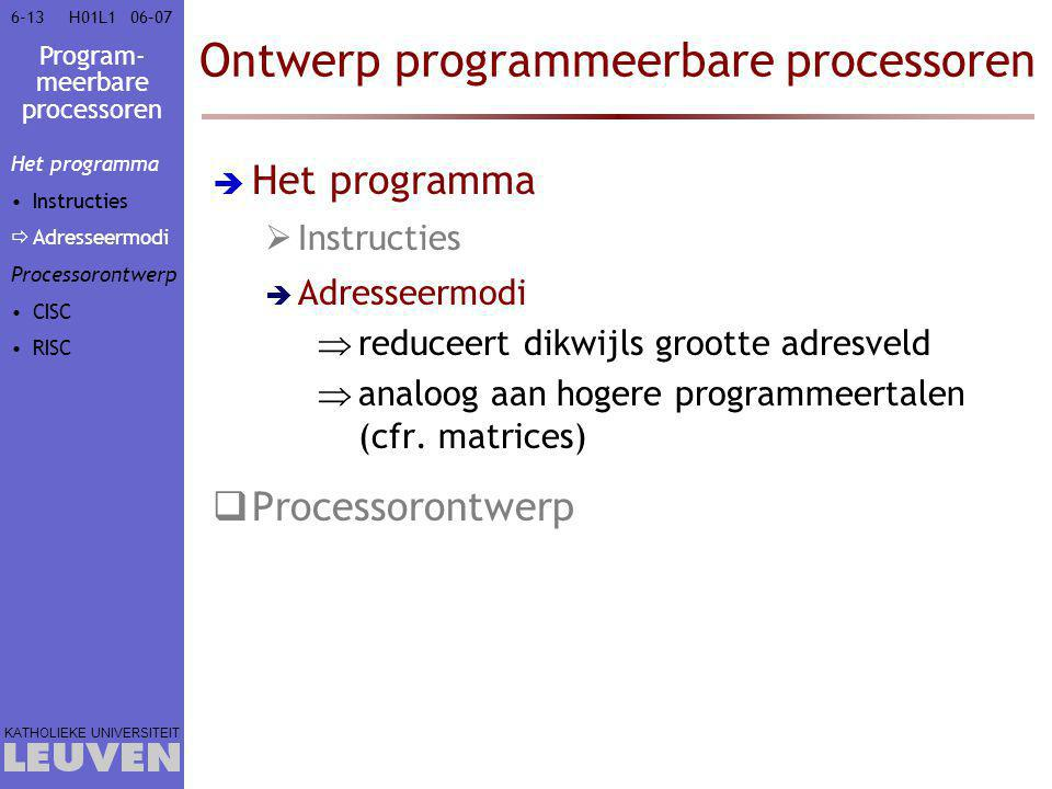 Program- meerbare processoren KATHOLIEKE UNIVERSITEIT 6-1306–07H01L1 Ontwerp programmeerbare processoren  Het programma  Instructies  Adresseermodi  reduceert dikwijls grootte adresveld  analoog aan hogere programmeertalen (cfr.