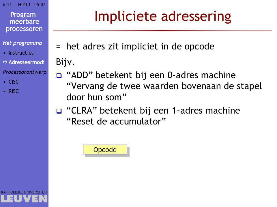Program- meerbare processoren KATHOLIEKE UNIVERSITEIT 6-1406–07H01L1 Impliciete adressering =het adres zit impliciet in de opcode Bijv.