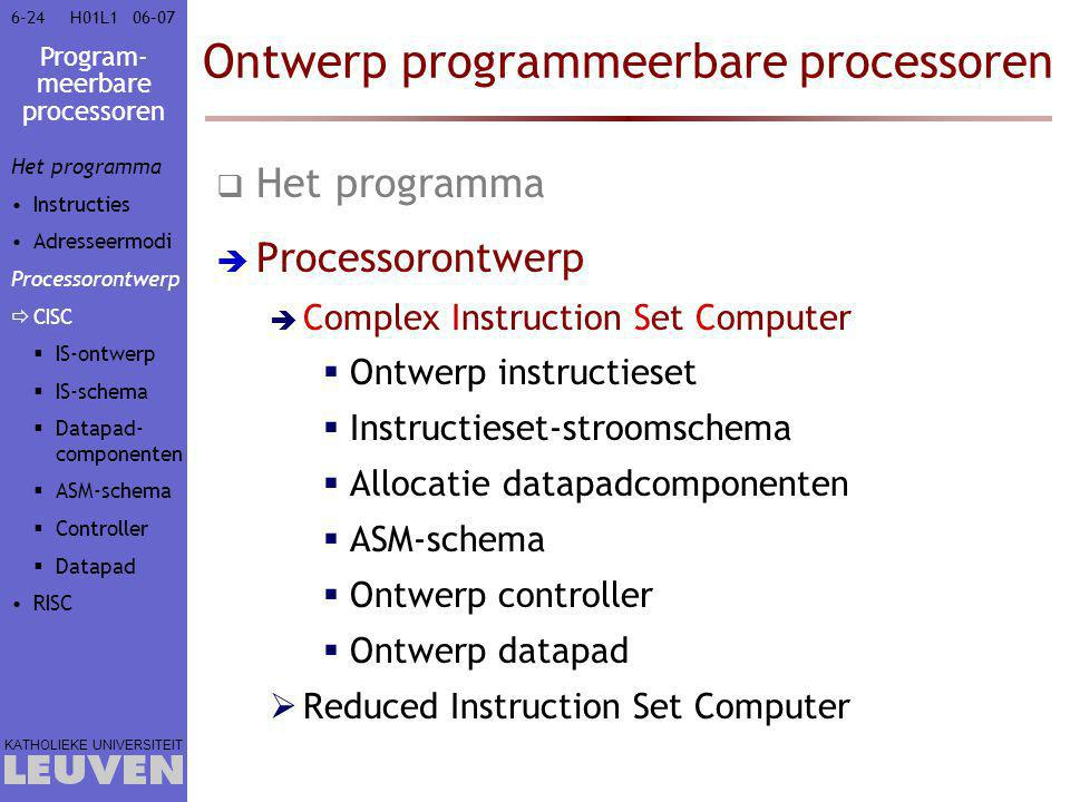 Program- meerbare processoren KATHOLIEKE UNIVERSITEIT 6-2406–07H01L1 Ontwerp programmeerbare processoren  Het programma  Processorontwerp  Complex Instruction Set Computer  Ontwerp instructieset  Instructieset-stroomschema  Allocatie datapadcomponenten  ASM-schema  Ontwerp controller  Ontwerp datapad  Reduced Instruction Set Computer Het programma Instructies Adresseermodi Processorontwerp  CISC  IS-ontwerp  IS-schema  Datapad- componenten  ASM-schema  Controller  Datapad RISC