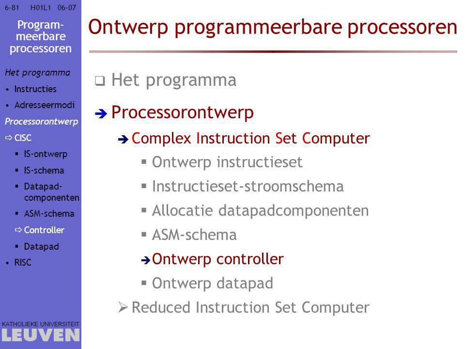 Program- meerbare processoren KATHOLIEKE UNIVERSITEIT 6-8106–07H01L1 Ontwerp programmeerbare processoren  Het programma  Processorontwerp  Complex Instruction Set Computer  Ontwerp instructieset  Instructieset-stroomschema  Allocatie datapadcomponenten  ASM-schema  Ontwerp controller  Ontwerp datapad  Reduced Instruction Set Computer Het programma Instructies Adresseermodi Processorontwerp  CISC  IS-ontwerp  IS-schema  Datapad- componenten  ASM-schema  Controller  Datapad RISC
