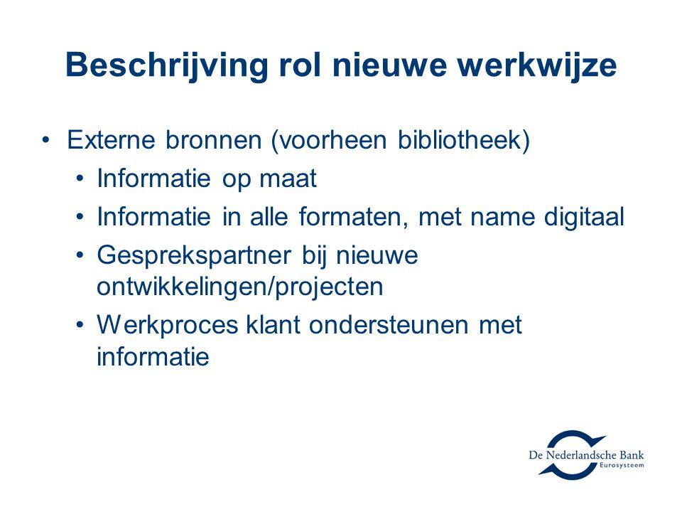 Beschrijving rol nieuwe werkwijze Externe bronnen (voorheen bibliotheek) Informatie op maat Informatie in alle formaten, met name digitaal Gesprekspartner bij nieuwe ontwikkelingen/projecten Werkproces klant ondersteunen met informatie