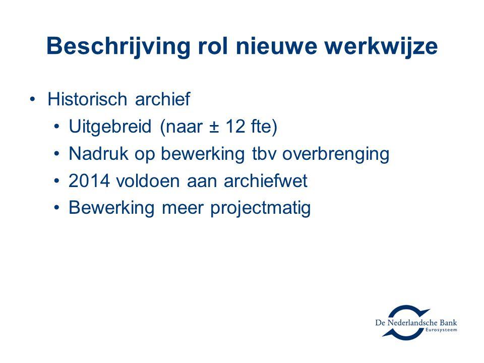 Beschrijving rol nieuwe werkwijze Historisch archief Uitgebreid (naar ± 12 fte) Nadruk op bewerking tbv overbrenging 2014 voldoen aan archiefwet Bewerking meer projectmatig