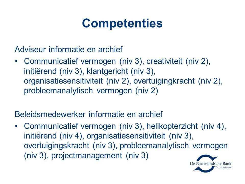 Competenties Adviseur informatie en archief Communicatief vermogen (niv 3), creativiteit (niv 2), initiërend (niv 3), klantgericht (niv 3), organisatiesensitiviteit (niv 2), overtuigingkracht (niv 2), probleemanalytisch vermogen (niv 2) Beleidsmedewerker informatie en archief Communicatief vermogen (niv 3), helikopterzicht (niv 4), initiërend (niv 4), organisatiesensitiviteit (niv 3), overtuigingskracht (niv 3), probleemanalytisch vermogen (niv 3), projectmanagement (niv 3)