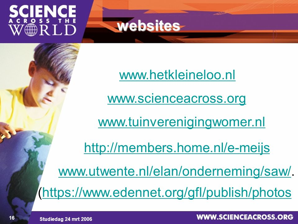 Studiedag 24 mrt 2006 16 websites (https://www.edennet.org/gfl/publish/photoshttps://www.edennet.org/gfl/publish/photos www.hetkleineloo.nl www.scienceacross.org www.tuinverenigingwomer.nl http://members.home.nl/e-meijs www.utwente.nl/elan/onderneming/saw/www.utwente.nl/elan/onderneming/saw/.