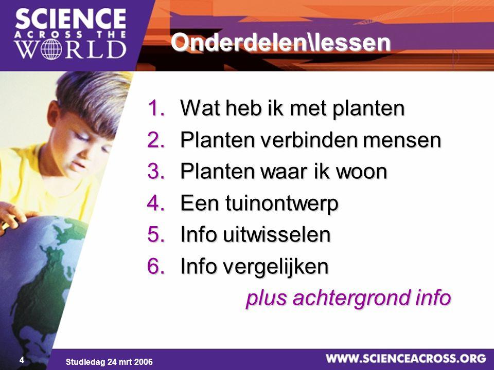 Studiedag 24 mrt 2006 4 Onderdelen\lessen 1.Wat heb ik met planten 2.Planten verbinden mensen 3.Planten waar ik woon 4.Een tuinontwerp 5.Info uitwisse