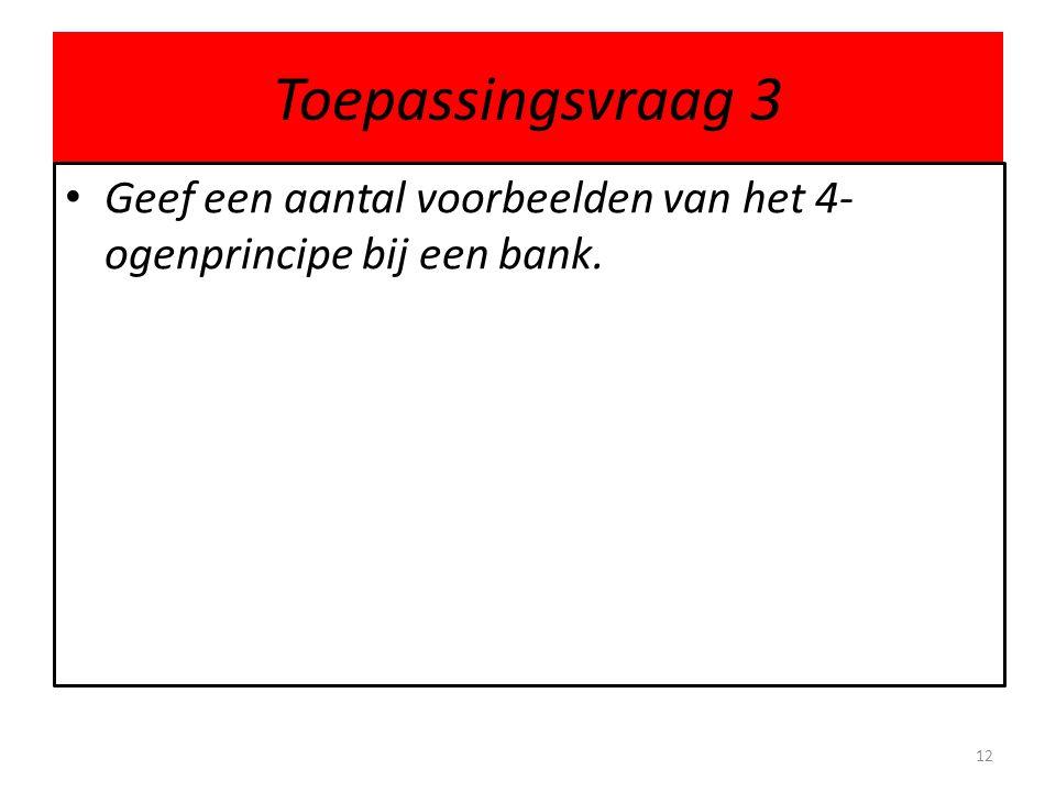 Toepassingsvraag 3 Geef een aantal voorbeelden van het 4- ogenprincipe bij een bank. 12
