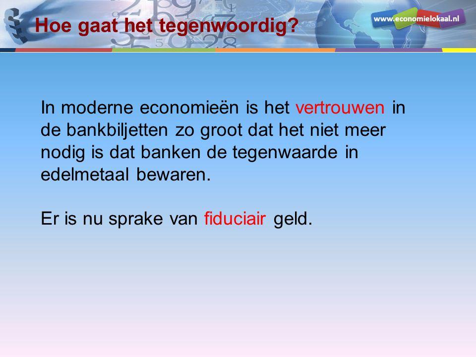 www.economielokaal.nl Hoe gaat het tegenwoordig? In moderne economieën is het vertrouwen in de bankbiljetten zo groot dat het niet meer nodig is dat b