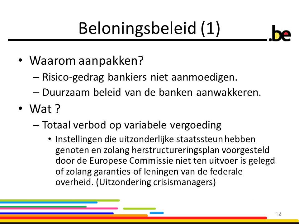 Beloningsbeleid (1) Waarom aanpakken? – Risico-gedrag bankiers niet aanmoedigen. – Duurzaam beleid van de banken aanwakkeren. Wat ? – Totaal verbod op