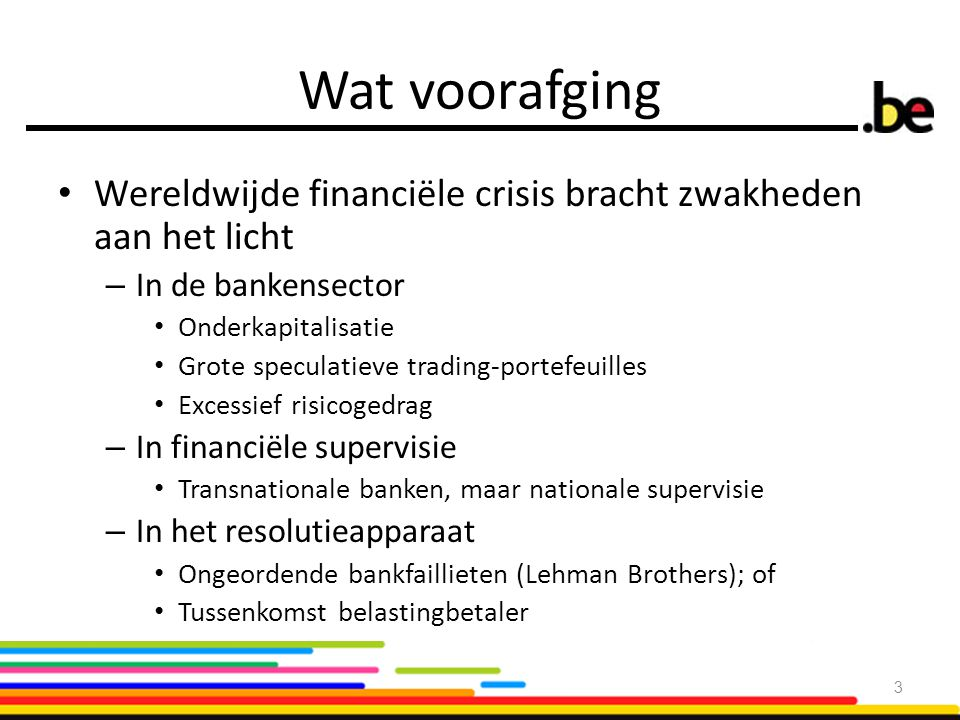 EU achtergrond (1): Bankenunie DoelstellingInstrumentenPlanning Harmonisatie & centralisering toezicht Eengemaakt toezichtsmechanisme (SSM) Inwerkingtreding: In de loop van 2014 Capital Requirements Directive IV & Regulation (CRD IV & CRR) Inwerkingtreding: 1 januari 2014 Harmonisatie & centralisatie resolutie Eengemaakt resolutiemechanisme (SRM) In onderhandeling Bank Recovery & Resolution Directive (BRRD) Akkoord Harmonisatie depositogarantiesystemen Deposit Guarantee scheme Directive (DGS) In onderhandeling 4