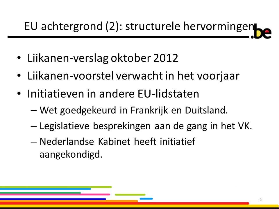 EU achtergrond (2): structurele hervormingen Liikanen-verslag oktober 2012 Liikanen-voorstel verwacht in het voorjaar Initiatieven in andere EU-lidstaten – Wet goedgekeurd in Frankrijk en Duitsland.