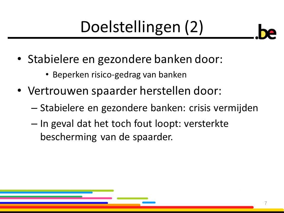Doelstellingen (2) Stabielere en gezondere banken door: Beperken risico-gedrag van banken Vertrouwen spaarder herstellen door: – Stabielere en gezondere banken: crisis vermijden – In geval dat het toch fout loopt: versterkte bescherming van de spaarder.