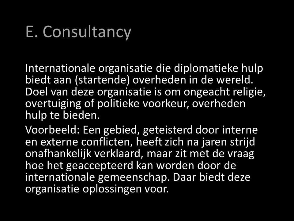 E. Consultancy Internationale organisatie die diplomatieke hulp biedt aan (startende) overheden in de wereld. Doel van deze organisatie is om ongeacht