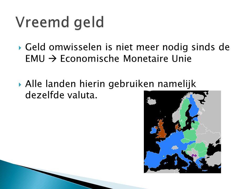 Geld omwisselen is niet meer nodig sinds de EMU  Economische Monetaire Unie  Alle landen hierin gebruiken namelijk dezelfde valuta.