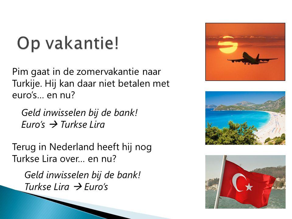 Pim gaat in de zomervakantie naar Turkije. Hij kan daar niet betalen met euro's… en nu? Geld inwisselen bij de bank! Euro's  Turkse Lira Terug in Ned