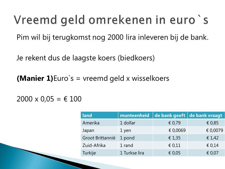 Pim wil bij terugkomst nog 2000 lira inleveren bij de bank. Je rekent dus de laagste koers (biedkoers) (Manier 1)Euro`s = vreemd geld x wisselkoers 20