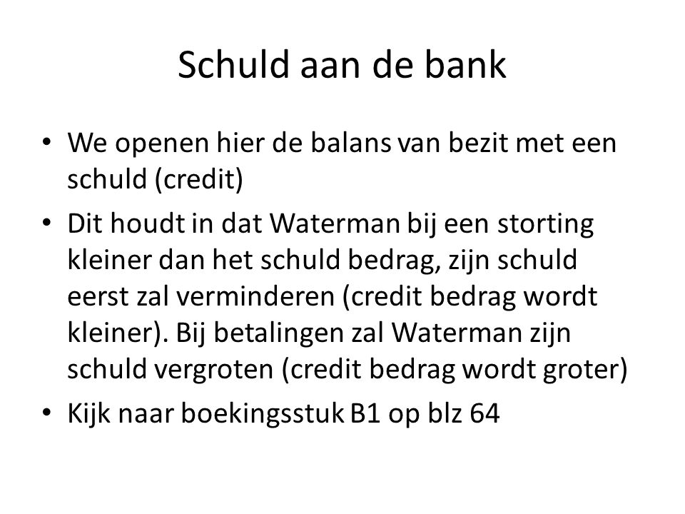 Schuld aan de bank We openen hier de balans van bezit met een schuld (credit) Dit houdt in dat Waterman bij een storting kleiner dan het schuld bedrag