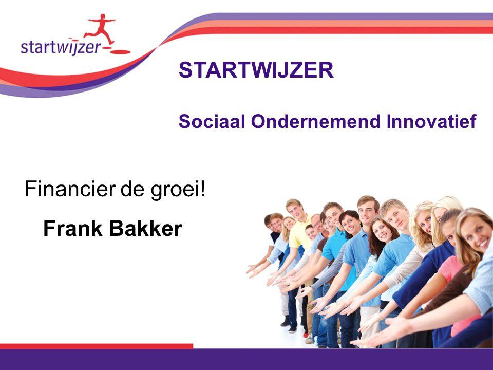 Financier de groei! Frank Bakker STARTWIJZER Sociaal Ondernemend Innovatief
