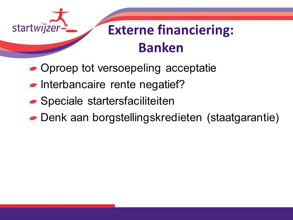 Externe financiering: Banken Oproep tot versoepeling acceptatie Interbancaire rente negatief? Speciale startersfaciliteiten Denk aan borgstellingskred