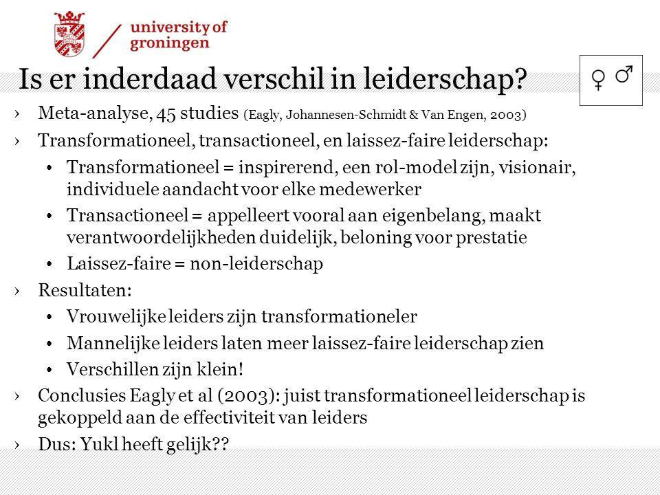 Is er inderdaad verschil in leiderschap? ›Meta-analyse, 45 studies (Eagly, Johannesen-Schmidt & Van Engen, 2003) ›Transformationeel, transactioneel, e