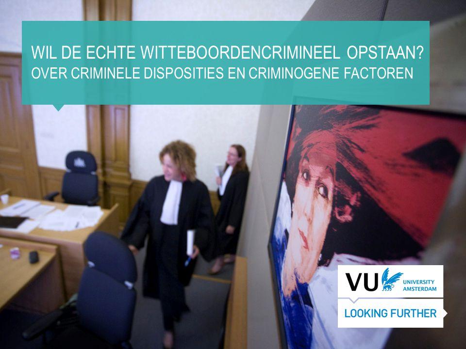 WIL DE ECHTE WITTEBOORDENCRIMINEEL OPSTAAN? OVER CRIMINELE DISPOSITIES EN CRIMINOGENE FACTOREN