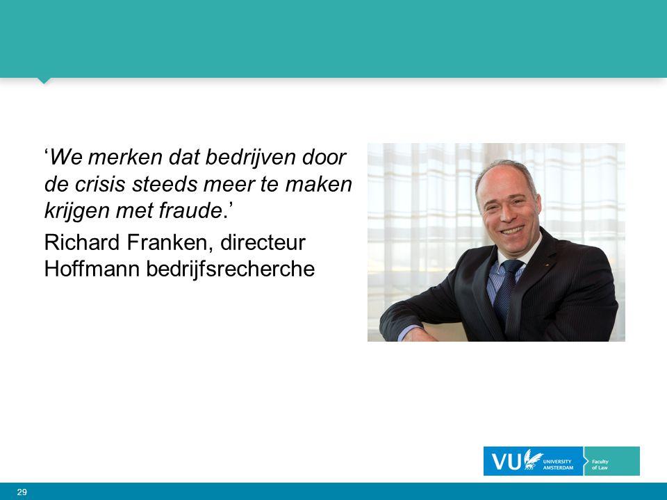 29 'We merken dat bedrijven door de crisis steeds meer te maken krijgen met fraude.' Richard Franken, directeur Hoffmann bedrijfsrecherche