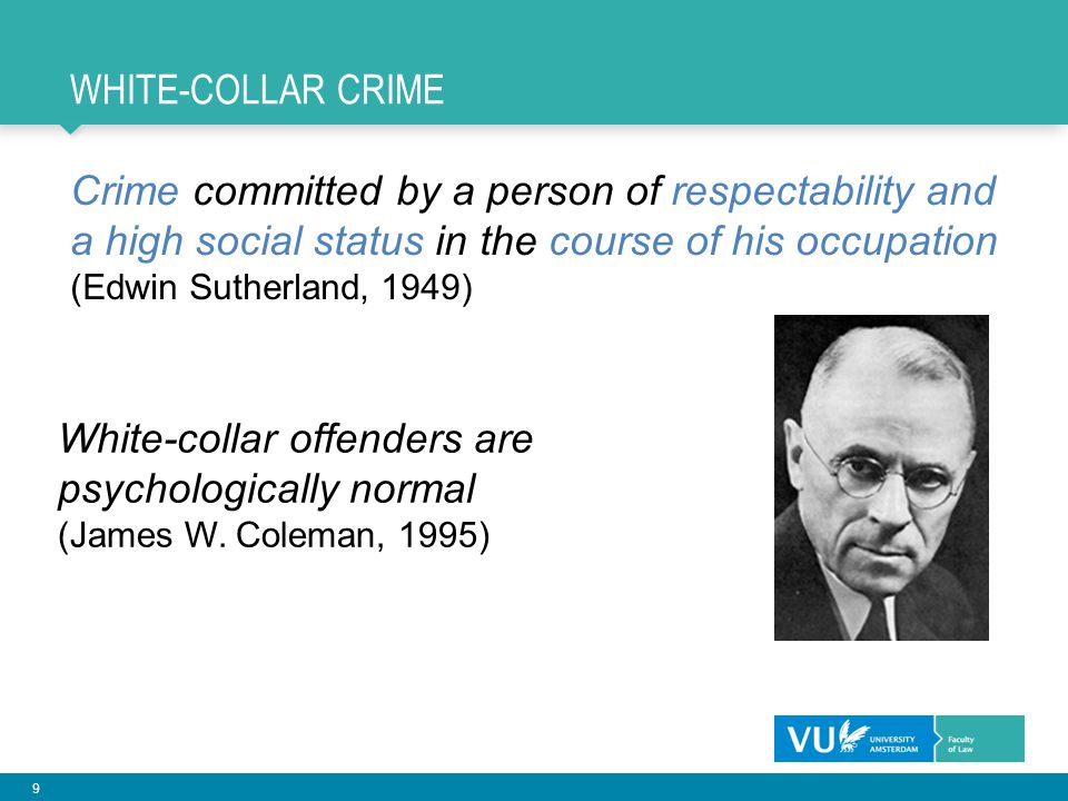 9 WHITE-COLLAR CRIME Crime committed by a person of respectability and a high social status in the course of his occupation (Edwin Sutherland, 1949) W