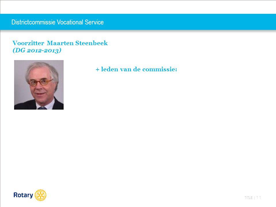 TITLE | 11 Districtcommissie Vocational Service Voorzitter Maarten Steenbeek (DG 2012-2013) + leden van de commissie: