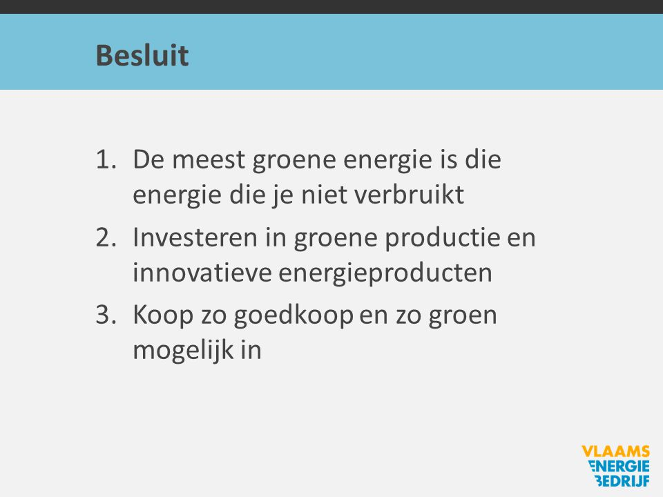 Besluit 1.De meest groene energie is die energie die je niet verbruikt 2.Investeren in groene productie en innovatieve energieproducten 3.Koop zo goedkoop en zo groen mogelijk in