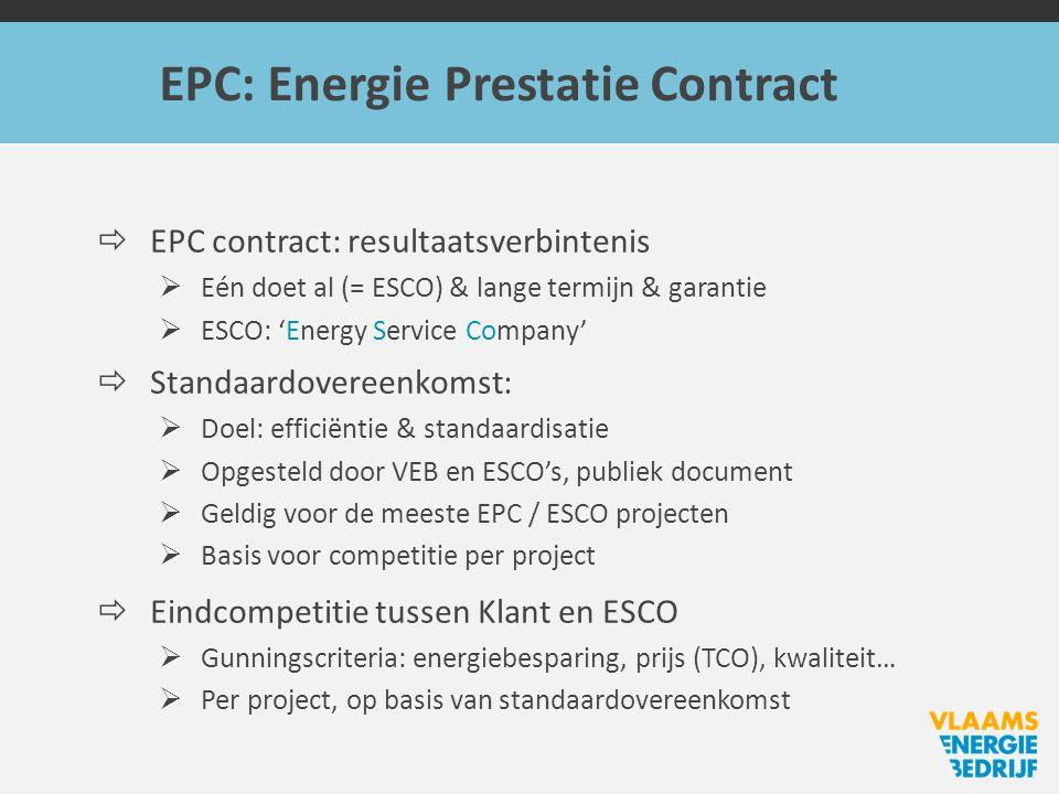 EPC: Energie Prestatie Contract  EPC contract: resultaatsverbintenis  Eén doet al (= ESCO) & lange termijn & garantie  ESCO: 'Energy Service Company'  Standaardovereenkomst:  Doel: efficiëntie & standaardisatie  Opgesteld door VEB en ESCO's, publiek document  Geldig voor de meeste EPC / ESCO projecten  Basis voor competitie per project  Eindcompetitie tussen Klant en ESCO  Gunningscriteria: energiebesparing, prijs (TCO), kwaliteit…  Per project, op basis van standaardovereenkomst