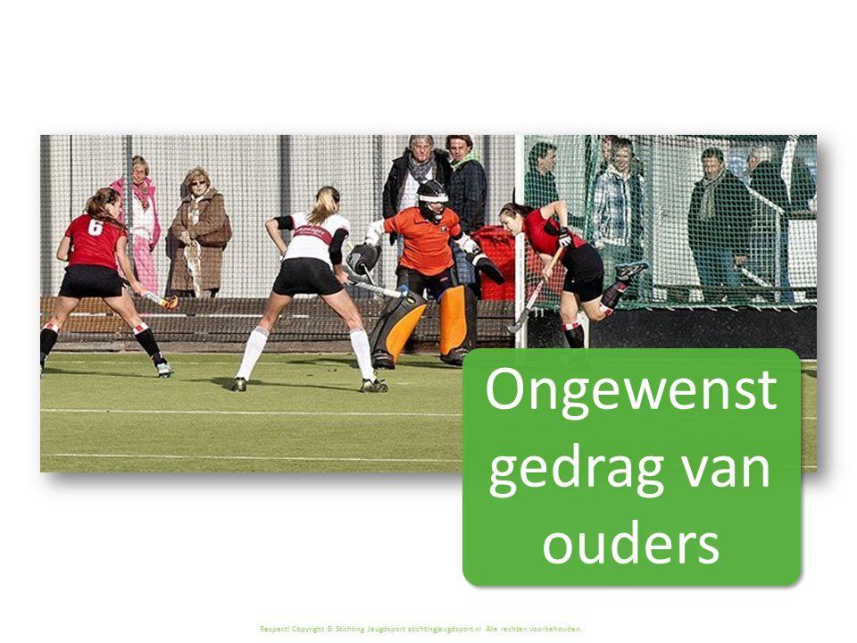 Respect! Copyright © Stichting Jeugdsport stichtingjeugdsport.nl Alle rechten voorbehouden. Ongewenst gedrag van ouders