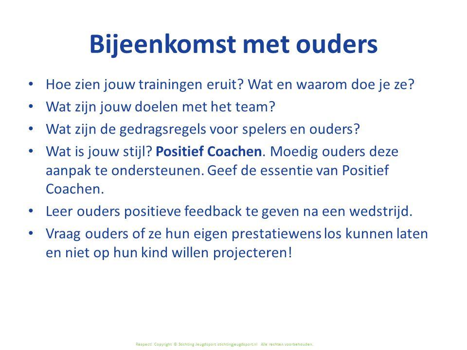 Respect! Copyright © Stichting Jeugdsport stichtingjeugdsport.nl Alle rechten voorbehouden. Bijeenkomst met ouders Hoe zien jouw trainingen eruit? Wat
