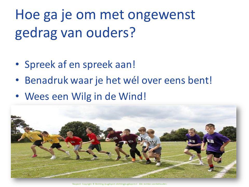Respect! Copyright © Stichting Jeugdsport stichtingjeugdsport.nl Alle rechten voorbehouden. Hoe ga je om met ongewenst gedrag van ouders? Spreek af en
