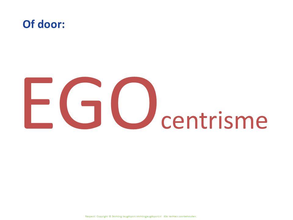 Respect! Copyright © Stichting Jeugdsport stichtingjeugdsport.nl Alle rechten voorbehouden. EGO centrisme Of door: