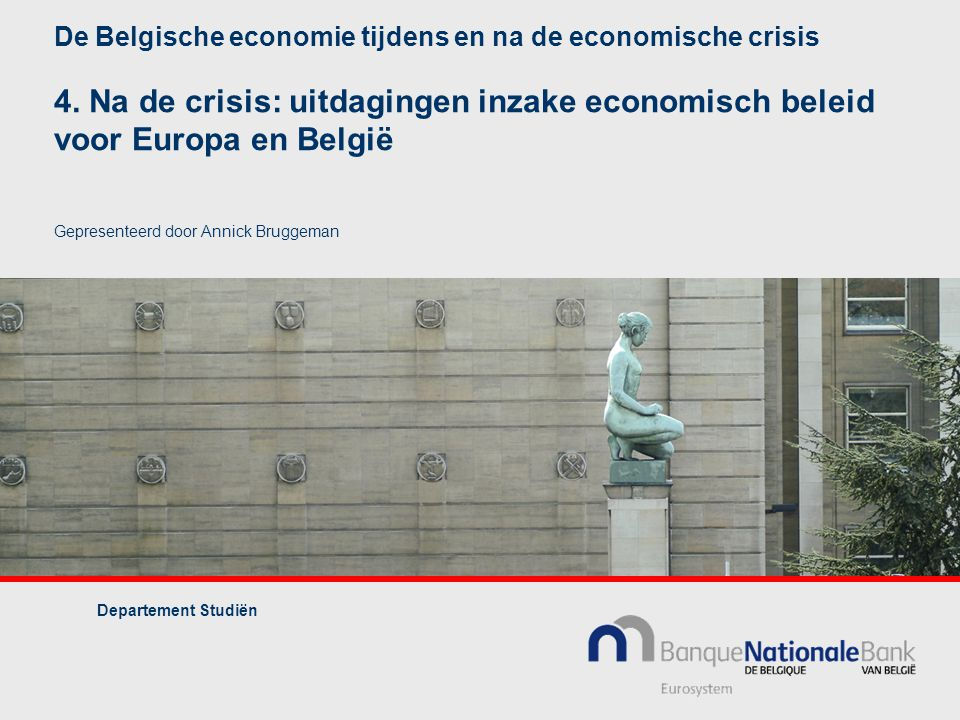 De Belgische economie tijdens en na de economische crisis 4. Na de crisis: uitdagingen inzake economisch beleid voor Europa en België Gepresenteerd do