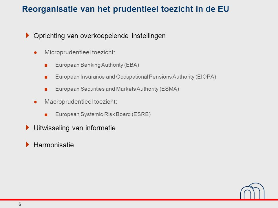 Reorganisatie van het prudentieel toezicht in de EU  Oprichting van overkoepelende instellingen ●Microprudentieel toezicht: ■European Banking Authority (EBA) ■European Insurance and Occupational Pensions Authority (EIOPA) ■European Securities and Markets Authority (ESMA) ●Macroprudentieel toezicht: ■European Systemic Risk Board (ESRB)  Uitwisseling van informatie  Harmonisatie 6