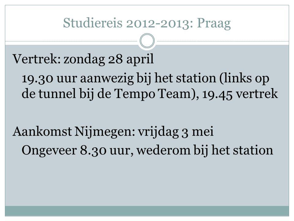 Studiereis 2012-2013: Praag Vertrek: zondag 28 april 19.30 uur aanwezig bij het station (links op de tunnel bij de Tempo Team), 19.45 vertrek Aankomst Nijmegen: vrijdag 3 mei Ongeveer 8.30 uur, wederom bij het station