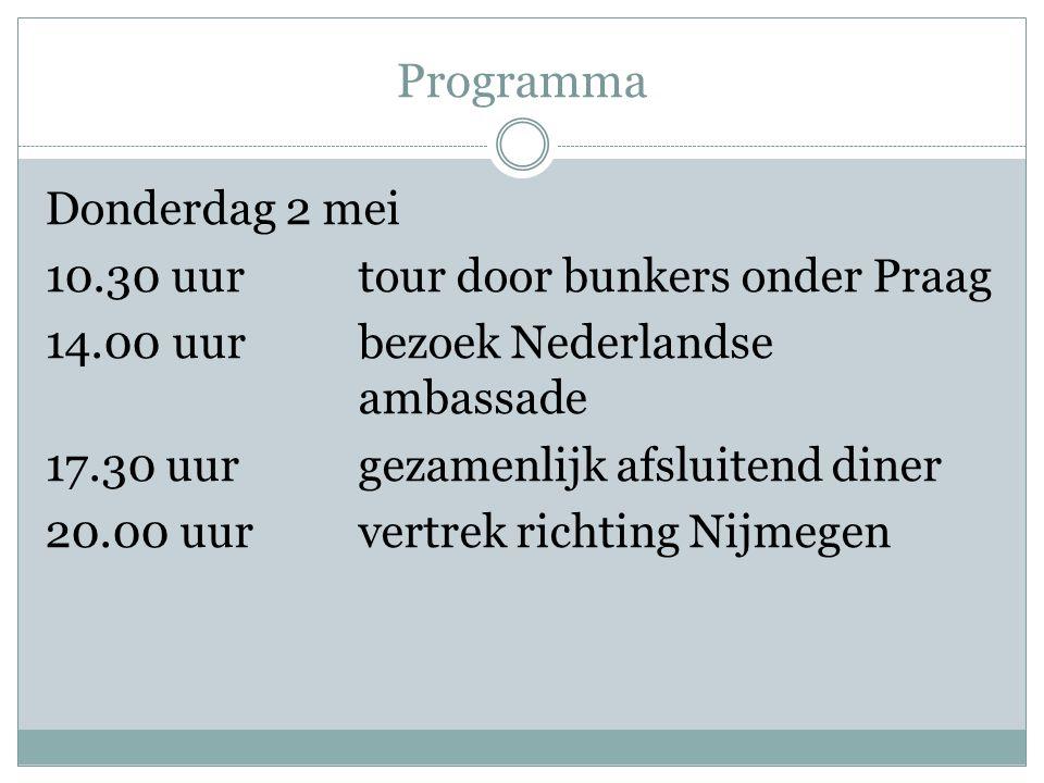 Programma Donderdag 2 mei 10.30 uurtour door bunkers onder Praag 14.00 uurbezoek Nederlandse ambassade 17.30 uurgezamenlijk afsluitend diner 20.00 uurvertrek richting Nijmegen