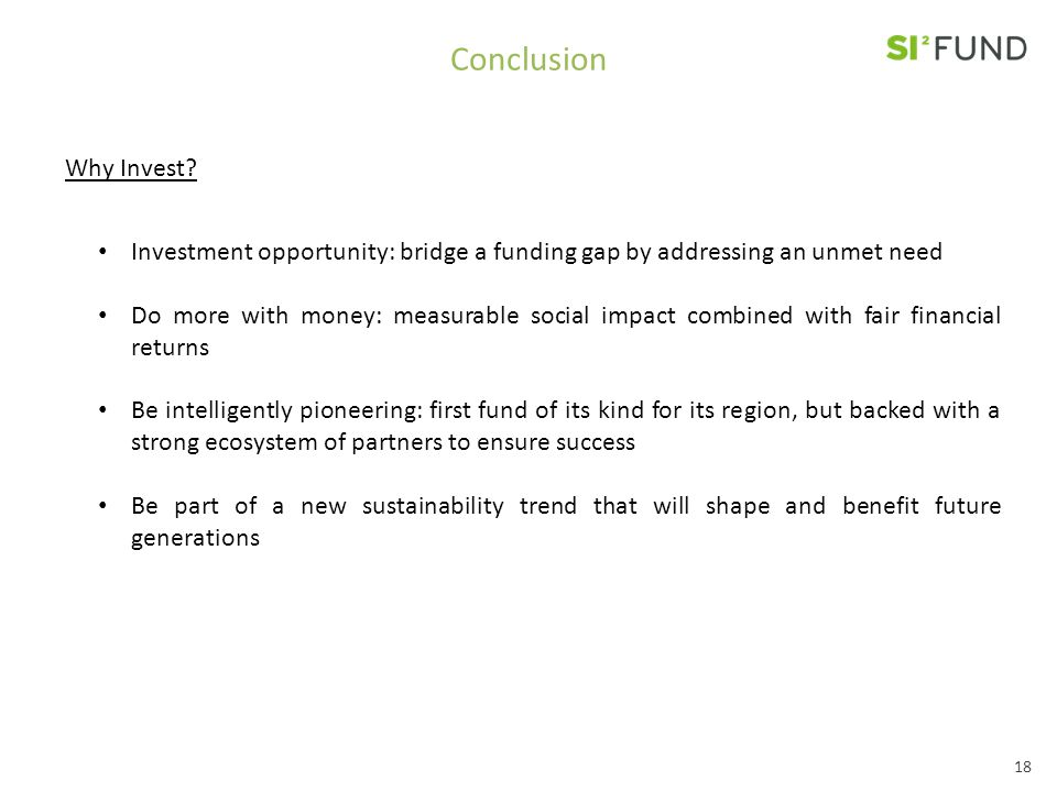 Conclusion Investment opportunity: bridge a funding gap by addressing an unmet need Do more with money: measurable social impact combined with fair financial returns Be intelligently pioneering: first fund of its kind for its region, but backed with a strong ecosystem of partners to ensure success Be part of a new sustainability trend that will shape and benefit future generations Why Invest.