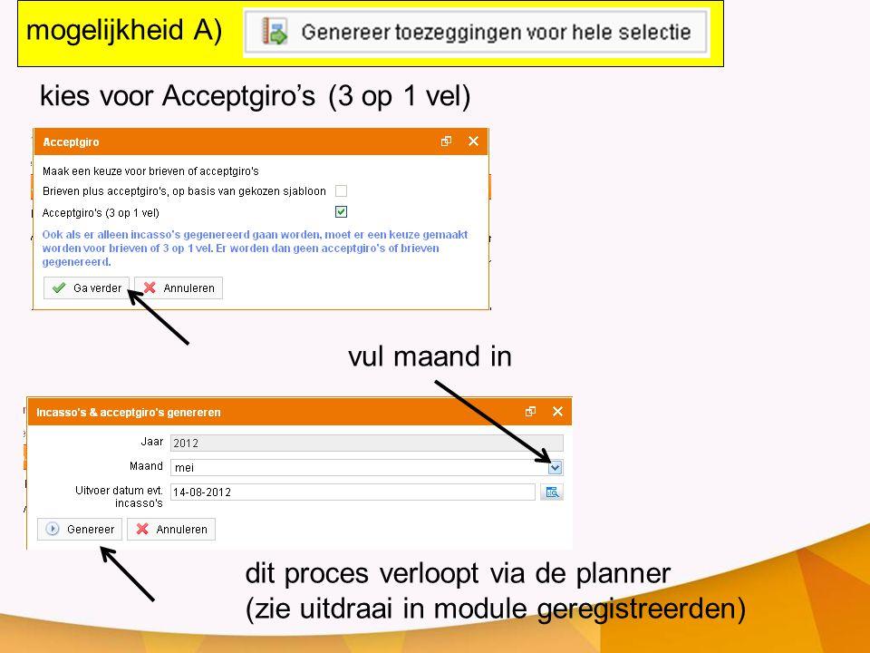 dit proces verloopt via de planner (zie uitdraai in module geregistreerden) kies voor Acceptgiro's (3 op 1 vel) mogelijkheid A) vul maand in