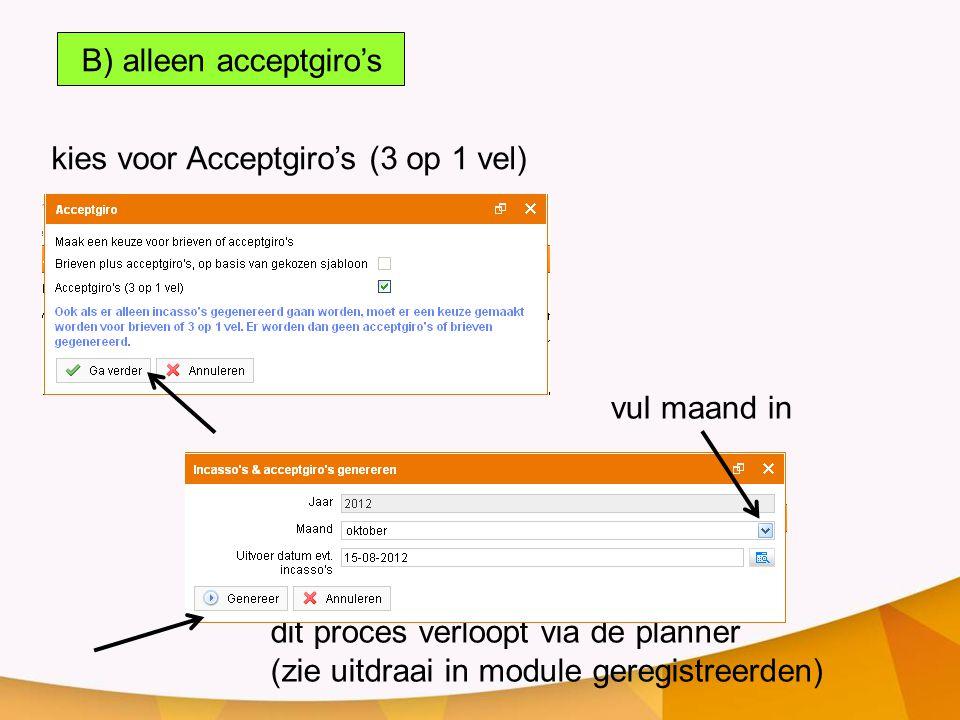 kies voor Acceptgiro's (3 op 1 vel) B) alleen acceptgiro's dit proces verloopt via de planner (zie uitdraai in module geregistreerden) vul maand in