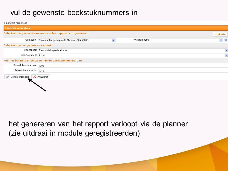 vul de gewenste boekstuknummers in het genereren van het rapport verloopt via de planner (zie uitdraai in module geregistreerden)