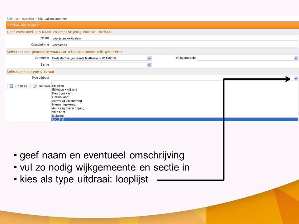 geef naam en eventueel omschrijving vul zo nodig wijkgemeente en sectie in kies als type uitdraai: looplijst