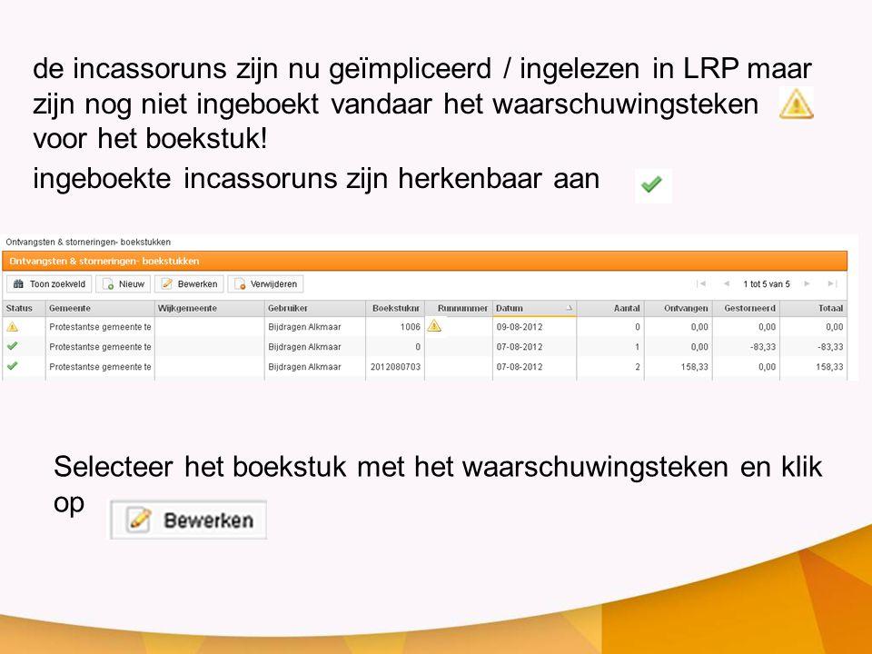 de incassoruns zijn nu geïmpliceerd / ingelezen in LRP maar zijn nog niet ingeboekt vandaar het waarschuwingsteken voor het boekstuk.